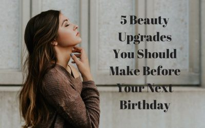 5 Beauty Upgrades You Should Make Before Your Next Birthday
