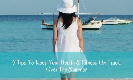 9 Tips To Keep Your Health & Fitness On Track Over The Summer